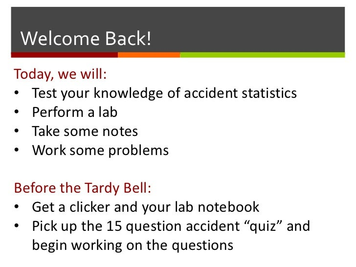 Welcome Back!Today, we will:• Test your knowledge of accident statistics• Perform a lab• Take some notes• Work some proble...
