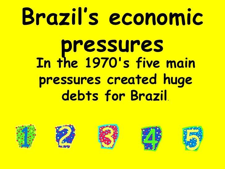 Brazil's economic pressures In the 1970's five main pressures created huge debts for Brazil .