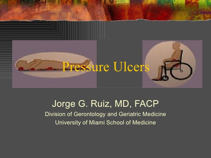 Jorge G. Ruiz, MD, FACP Division of Gerontology and Geriatric Medicine University of Miami School of Medicine Pressure Ulc...