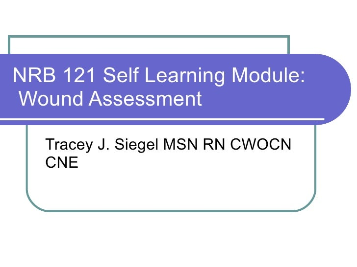 NRB 121 Self Learning Module:  Wound Assessment Tracey J. Siegel MSN RN CWOCN CNE