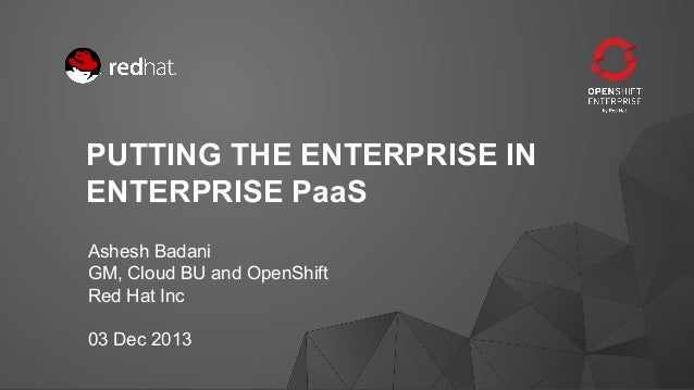 PUTTING THE ENTERPRISE IN ENTERPRISE PaaS Ashesh Badani GM, Cloud BU and OpenShift Red Hat Inc 03 Dec 2013 1