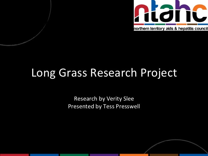 Long Grass Research Project Research by Verity Slee Presented by Tess Presswell