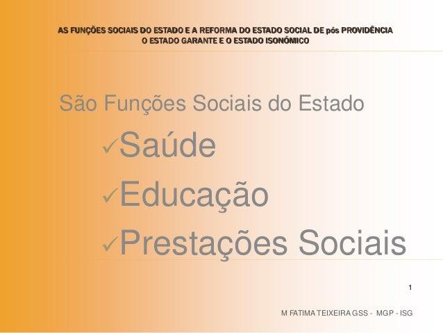 São Funções Sociais do Estado Saúde Educação Prestações Sociais M FATIMA TEIXEIRA GSS - MGP - ISG 1 AS FUNÇÕES SOCIAIS ...