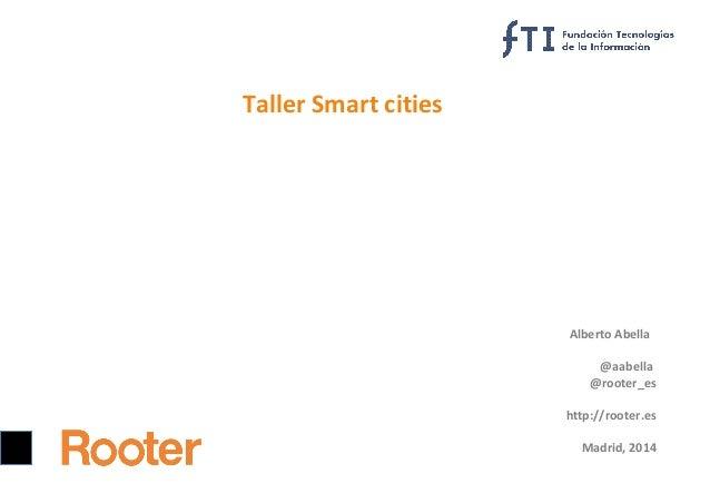 Taller Smart cities  Alberto Abella @aabella @rooter_es http://rooter.es Madrid, 2014