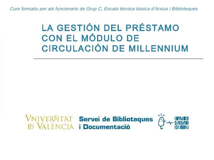 Curs formatiu per als funcionaris de Grup C, Escala tècnica bàsica d'Arxius i Biblioteques LA GESTIÓN DEL PRÉSTAMO CON EL ...