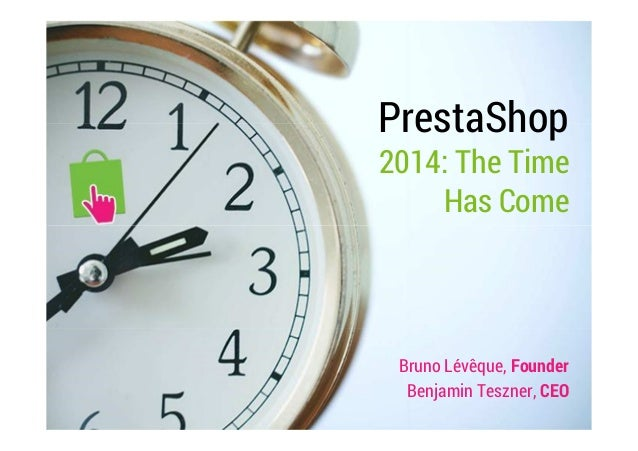 PrestaShop  2014: The Time  Has Come  Bruno Lévêque, Founder  Benjamin Teszner, CEO