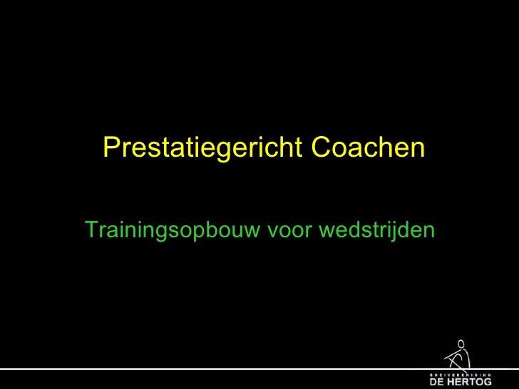 Prestatiegericht Coachen <ul><li>Trainingsopbouw voor wedstrijden </li></ul>