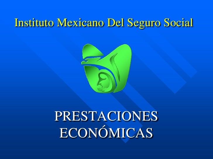 Instituto Mexicano Del Seguro Social        PRESTACIONES         ECONÓMICAS