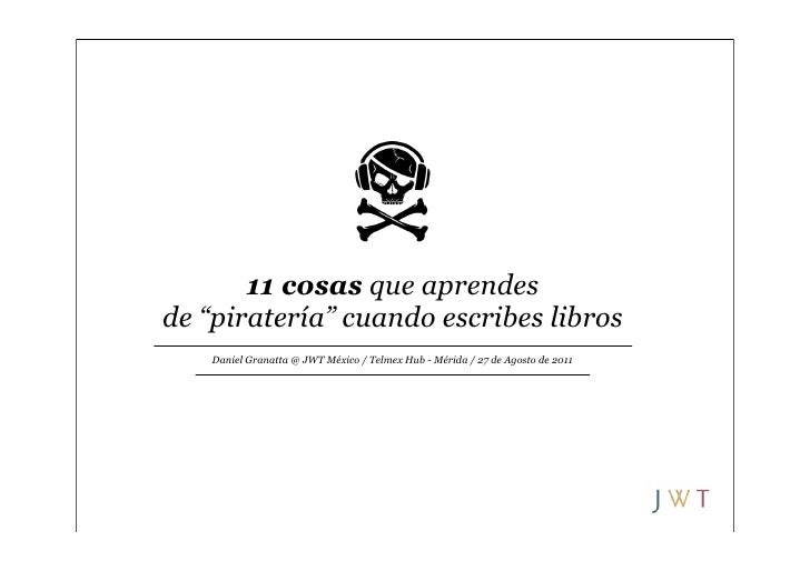 "11 cosas que aprendesde ""piratería"" cuando escribes libros   Daniel Granatta @ JWT México / Telmex Hub - Mérida / 27 de Ag..."