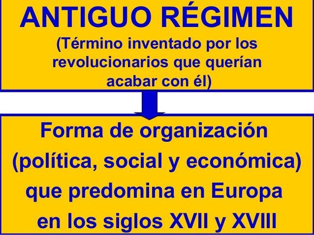 ANTIGUO RÉGIMEN (Término inventado por los revolucionarios que querían acabar con él)  Forma de organización (política, so...