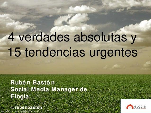 4 verdades absolutas y 15 tendencias urgentes Rubé n Bastó n Social Media Manager de Elogia @rubenbaston http://www.flickr...