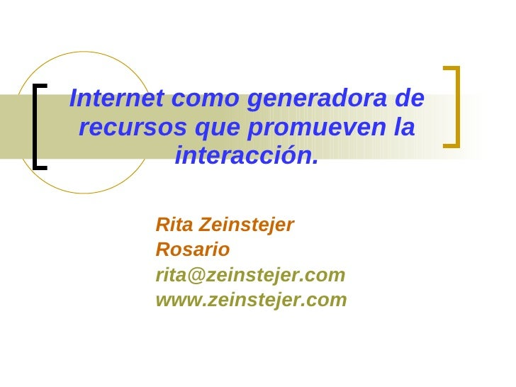 Internet como generadora de  recursos que promueven la          interacción.        Rita Zeinstejer       Rosario       ri...
