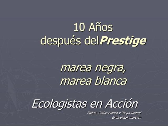 10 Años después delPrestige     marea negra,     marea blancaEcologistas en Acción           Editan: Carlos Alonso y Diego...