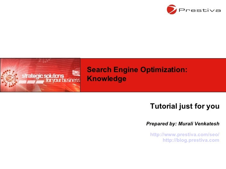 Tutorial just for you Prepared by: Murali Venkatesh http://www.prestiva.com/seo/ http://blog.prestiva.com Search Engine Op...