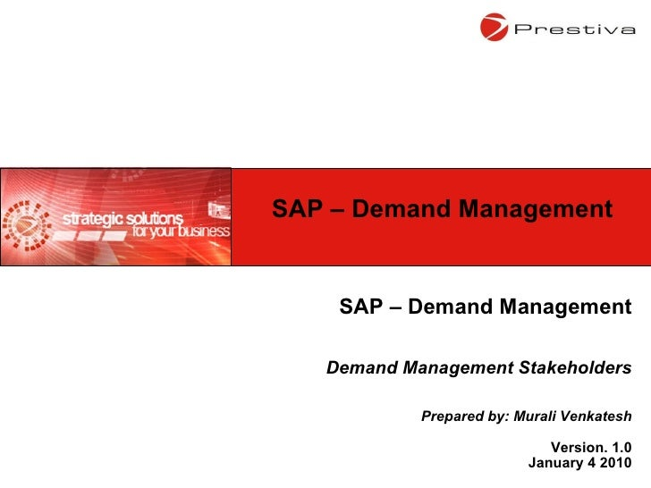 SAP – Demand Management Demand Management Stakeholders Prepared by: Murali Venkatesh Version. 1.0 January 4 2010 SAP – Dem...