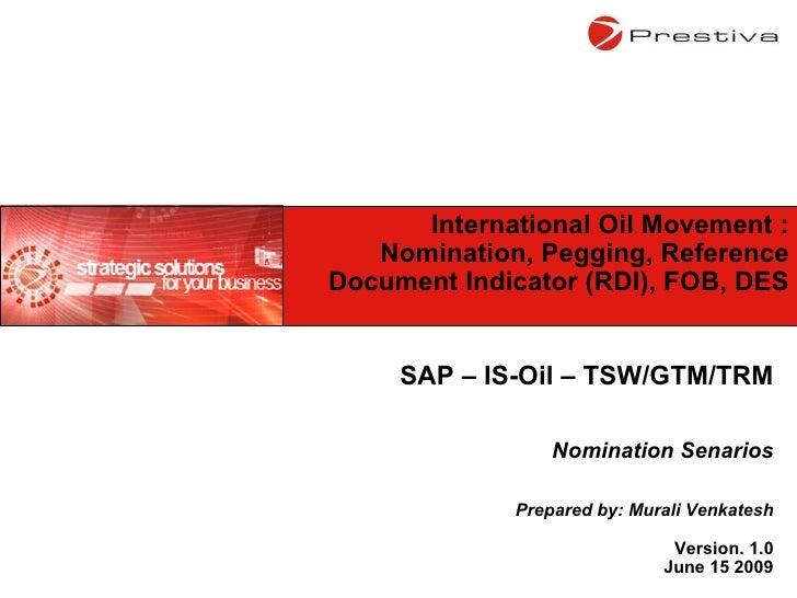 SAP – IS-Oil – TSW/GTM/TRM Nomination Senarios Prepared by: Murali Venkatesh Version. 1.0 June 15 2009 International Oil M...