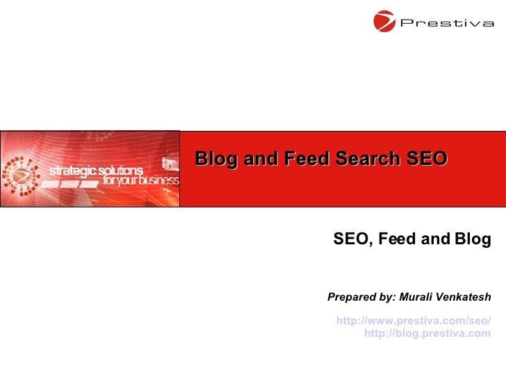 SEO, Feed and Blog Prepared by: Murali Venkatesh http://www.prestiva.com/seo/ http://blog.prestiva.com Blog and Feed Searc...