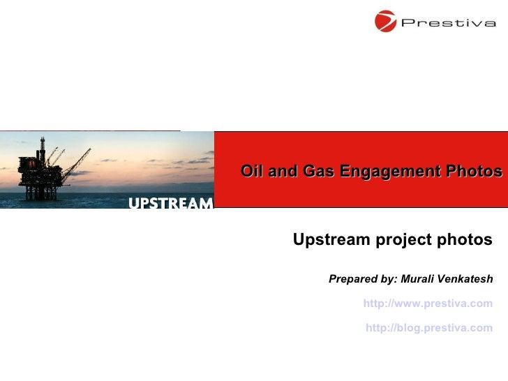 Upstream project photos Prepared by: Murali Venkatesh http://www.prestiva.com http://blog.prestiva.com Oil and Gas Engagem...