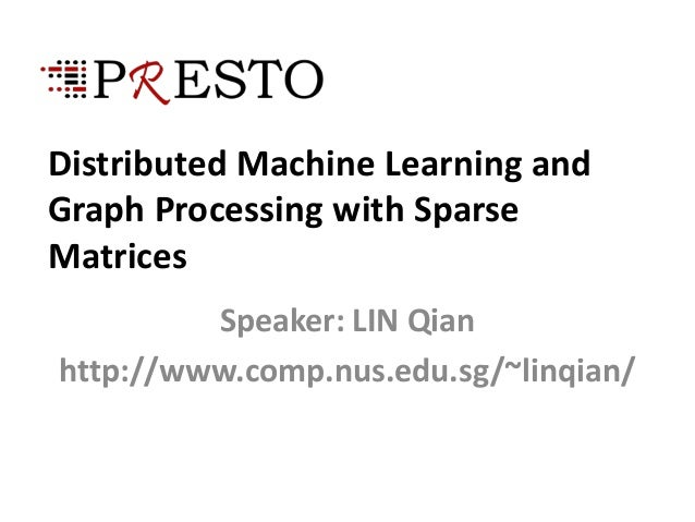 Distributed Machine Learning andGraph Processing with SparseMatricesSpeaker: LIN Qianhttp://www.comp.nus.edu.sg/~linqian/