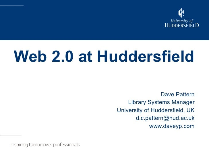 Web 2.0 at Huddersfield Dave Pattern Library Systems Manager University of Huddersfield, UK [email_address] www.daveyp.com