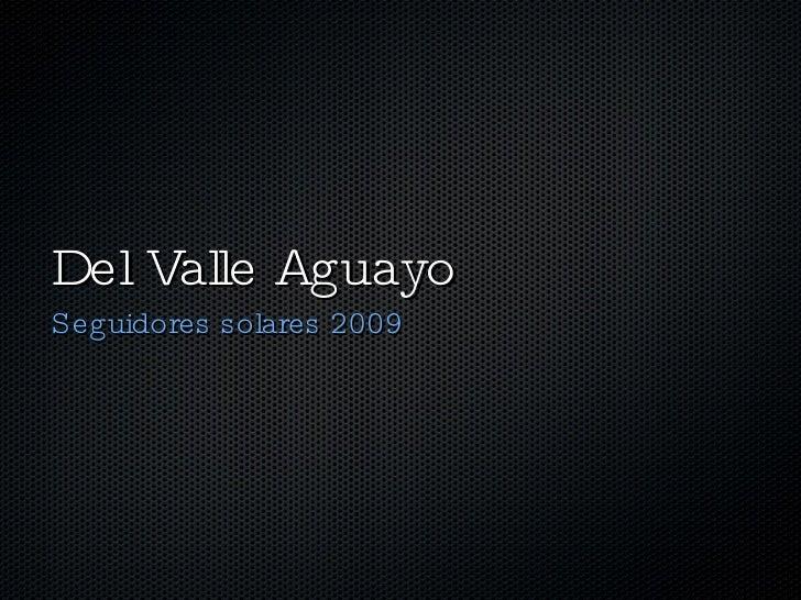 Del Valle Aguayo <ul><li>Seguidores solares 2009 </li></ul>