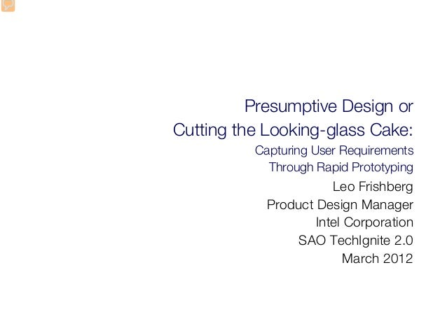 Presumptive Design or Cutting the Looking-glass Cake: Capturing User Requirements Through Rapid Prototyping Leo Frishberg ...