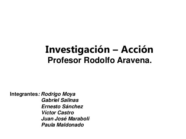 Investigación – Acción              Profesor Rodolfo Aravena.Integrantes: Rodrigo Moya             Gabriel Salinas        ...