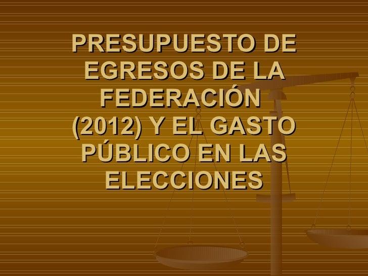 PRESUPUESTO DE EGRESOS DE LA FEDERACIÓN  (2012) Y EL GASTO PÚBLICO EN LAS ELECCIONES