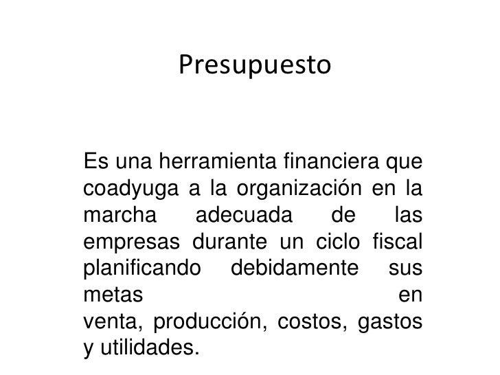 Presupuesto<br />Es una herramienta financiera que coadyuga a la organización en la marcha adecuada de las empresas durant...