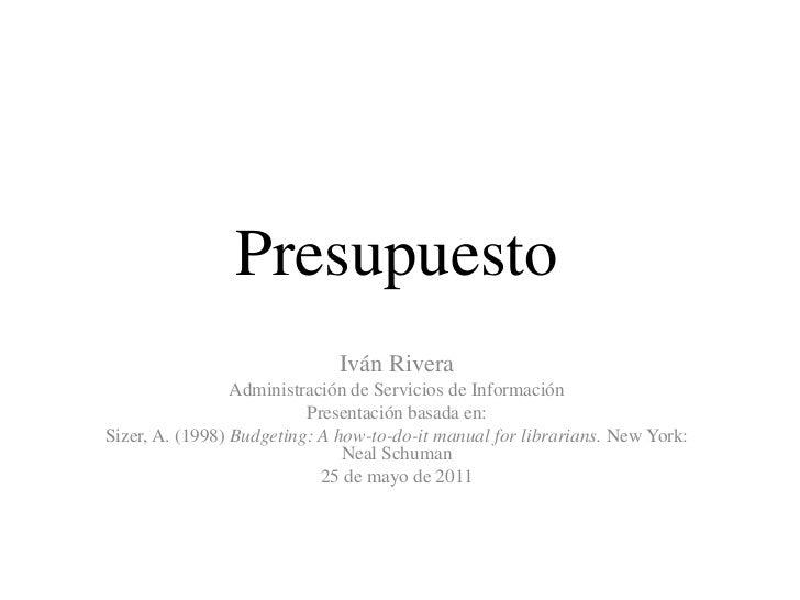 Presupuesto<br />Iván Rivera<br />Administración de Servicios de Información<br />Presentaciónbasada en:<br />Sizer, A. (1...