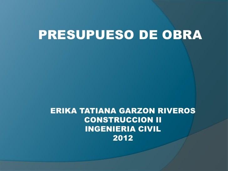 PRESUPUESO DE OBRA ERIKA TATIANA GARZON RIVEROS        CONSTRUCCION II        INGENIERIA CIVIL             2012