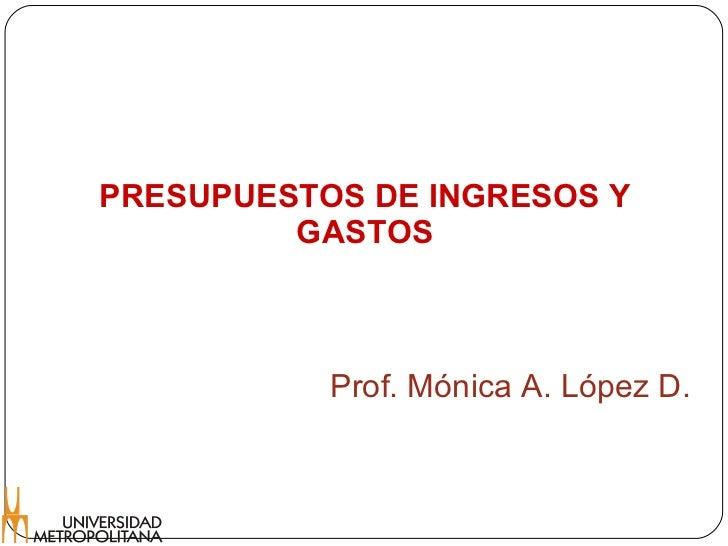 PRESUPUESTOS DE INGRESOS Y GASTOS Prof. Mónica A. López D.