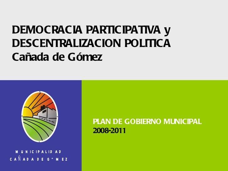 DEMOCRACIA PARTICIPATIVA y DESCENTRALIZACION POLITICA Cañada de Gómez PLAN DE GOBIERNO MUNICIPAL 2008-2011