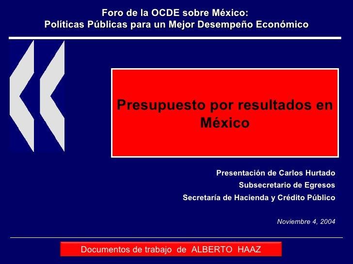 Presupuesto por resultados en México Presentación de Carlos Hurtado Subsecretario de Egresos Secretaría de Hacienda y Créd...