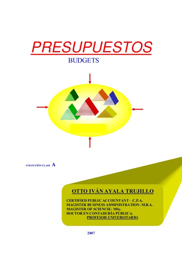 PRESUPUESTOS COLECCIÓN-CLASE A 2007 OTTO IVÁN AYALA TRUJILLO CERTIFIED PUBLIC ACCOUNTANT – C.P.A. MAGISTER BUSINESS ADMINI...