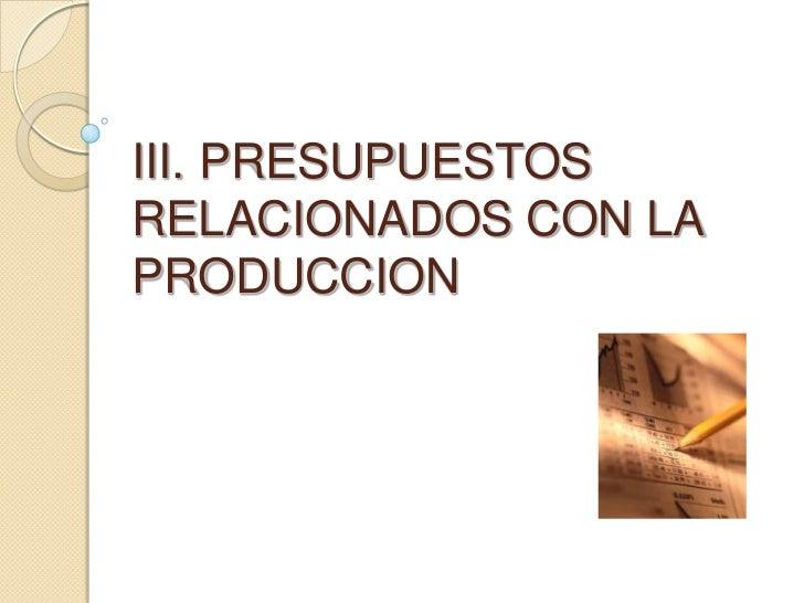III. PRESUPUESTOS RELACIONADOS CON LA PRODUCCION<br />