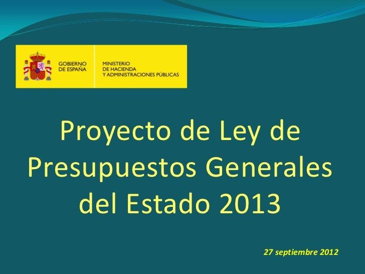 Proyecto de Ley dePresupuestos Generales    del Estado 2013                 27 septiembre 2012                            ...