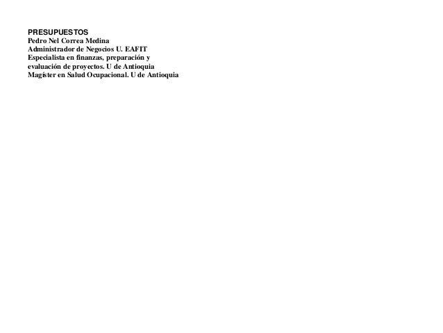 PRESUPUESTOSPedro Nel Correa MedinaAdministrador de Negocios U. EAFITEspecialista en finanzas, preparación yevaluación de ...