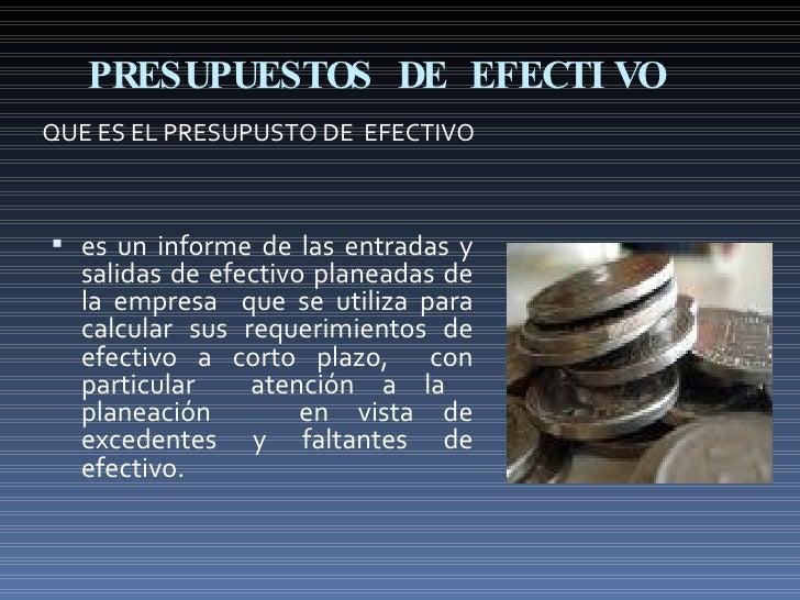 PRESUPUESTOS DE EFECTIVO QUE ES EL PRESUPUSTO DE  EFECTIVO <ul><li>es un informe de las entradas y salidas de efectivo pla...