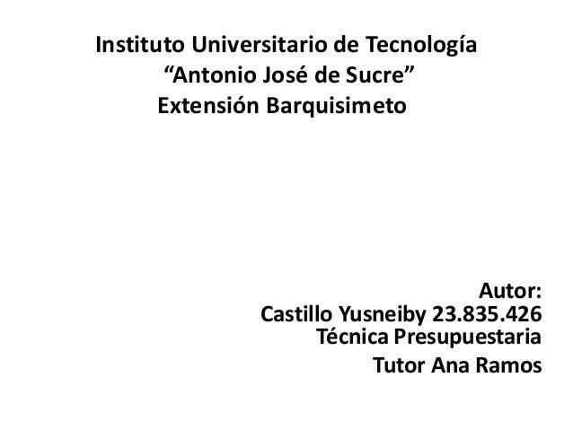 """Autor: Castillo Yusneiby 23.835.426 Técnica Presupuestaria Tutor Ana Ramos Instituto Universitario de Tecnología """"Antonio ..."""