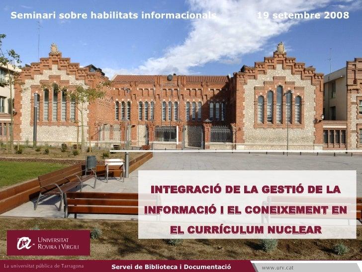 INTEGRACIÓ DE LA GESTIÓ DE LA  INFORMACIÓ I EL CONEIXEMENT EN  EL CURRÍCULUM NUCLEAR   Seminari sobre habilitats informaci...