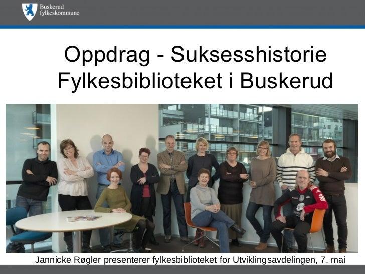 Oppdrag - Suksesshistorie     Fylkesbiblioteket i BuskerudJannicke Røgler presenterer fylkesbiblioteket for Utviklingsavde...