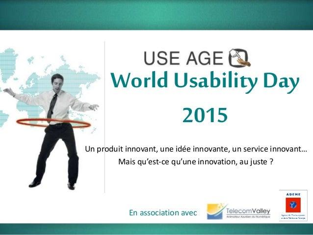 World Usability Day 2015 En association avec Un produit innovant, une idée innovante, un service innovant… Mais qu'est-ce ...