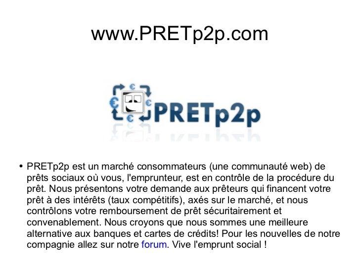 www.PRETp2p.com <ul><li>PRETp2p est un marché consommateurs (une communauté web) de prêts sociaux où vous, l'emprunteur, e...