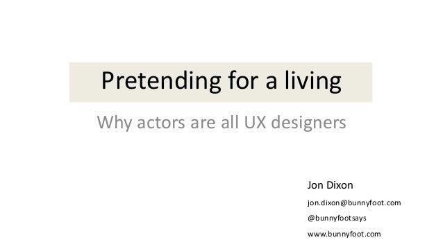 Pretending for a living Why actors are all UX designers Jon Dixon jon.dixon@bunnyfoot.com @bunnyfootsays www.bunnyfoot.com