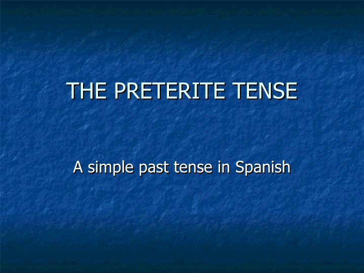THE PRETERITE TENSE A simple past tense in Spanish