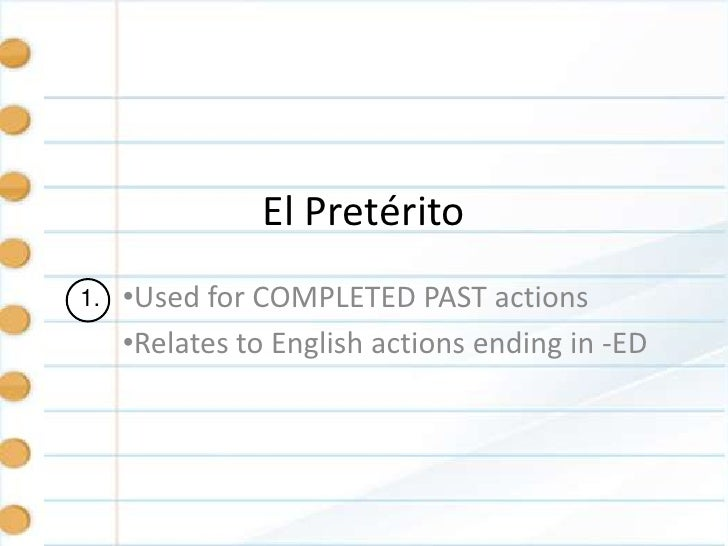 El Pretérito1.   •Used for COMPLETED PAST actions     •Relates to English actions ending in -ED