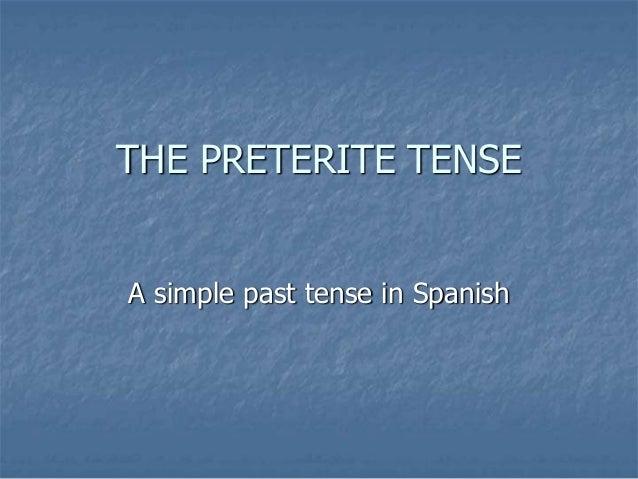 THE PRETERITE TENSE A simple past tense in Spanish