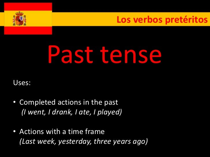 Los verbos pretéritos           Past tenseUses:• Completed actions in the past  (I went, I drank, I ate, I played)• Action...