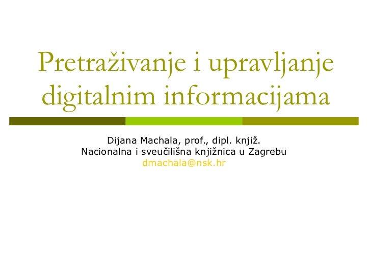 Pretraživanje i upravljanje digitalnim informacijama Dijana Machala, prof., dipl. knjiž. Nacionalna i sveučilišna knjižnic...